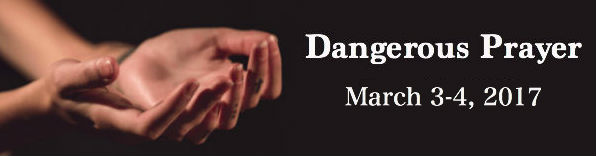 Dangerous Prayer March 3-4