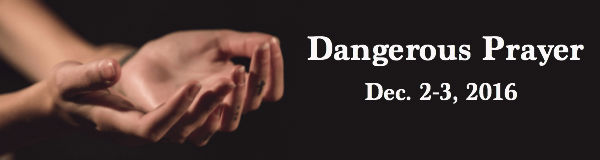 Dangerous Prayer December 2-3